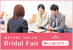 WATABE SALON Bridal Fair 【詳しくはこちら】